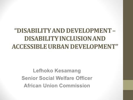 """DISABILITY AND DEVELOPMENT – DISABILITY INCLUSION AND ACCESSIBLE URBAN DEVELOPMENT"" Lefhoko Kesamang Senior Social Welfare Officer African Union Commission."
