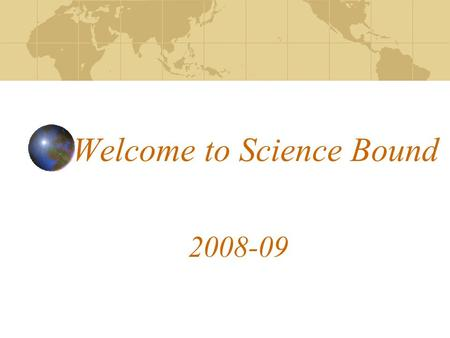 Welcome to Science Bound 2008-09. Science Bound Pledge I am a Science Bound Student. I am here to succeed. I am a leader. I am proactive. I seek out opportunities.