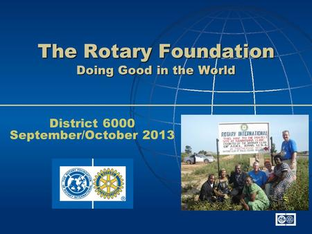 The Rotary Foundation Doing Good in the World District 6000 September/October 2013.