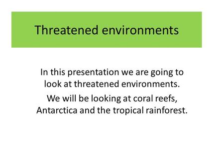 Threatened environments In this presentation we are going to look at threatened environments. We will be looking at coral reefs, Antarctica and the tropical.