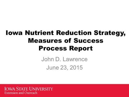Iowa Nutrient Reduction Strategy, Measures of Success Process Report John D. Lawrence June 23, 2015.