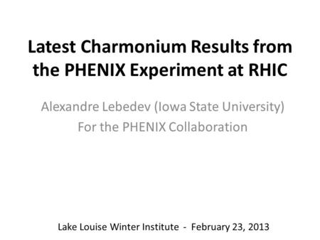 Latest Charmonium Results from the PHENIX Experiment at RHIC Alexandre Lebedev (Iowa State University) For the PHENIX Collaboration Lake Louise Winter.