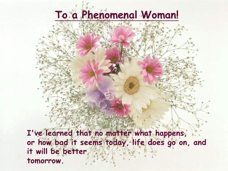 I've learned that no matter what happens, or how bad it seems today, life does go on, and it will be better tomorrow. To a Phenomenal Woman!