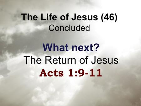 The Life of Jesus (46) Concluded What next? The Return of Jesus Acts 1:9-11.