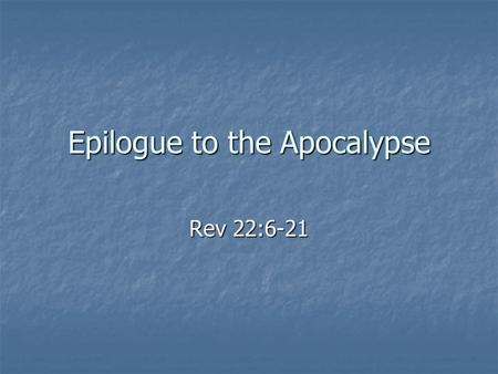 Epilogue to the Apocalypse Rev 22:6-21. The End and the Beginning This section ties the end of the book to its beginning in chapter 1: This section ties.