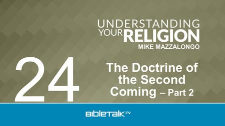 MIKE MAZZALONGO The Doctrine of the Second Coming – Part 2 24.