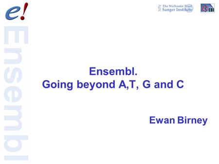 Ensembl. Going beyond A,T, G and C Ewan Birney. There is more to life than proteins (but not much) Ensembl ENCODE Reactome.