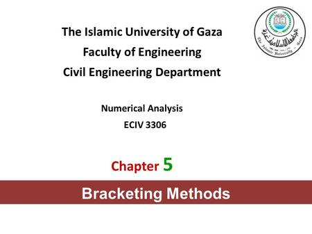 The Islamic University of Gaza Faculty of Engineering Civil Engineering Department Numerical Analysis ECIV 3306 Chapter 5 Bracketing Methods.
