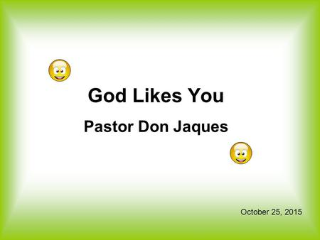 God Likes You Pastor Don Jaques October 25, 2015.