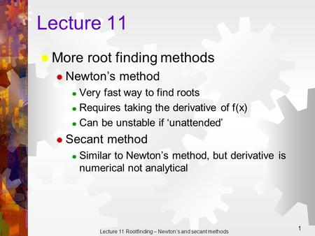 Lecture 11 Rootfinding – Newton's and secant methods 1 Lecture 11  More root finding methods  Newton's method  Very fast way to find roots  Requires.