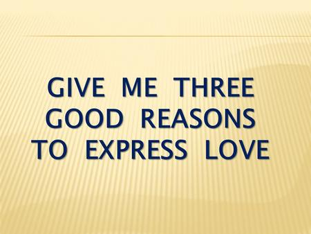 GIVE ME THREE GOOD REASONS TO EXPRESS LOVE. I John 4:16-18 God is love. Whoever lives in love lives in God, and God in him. In this way, love is made.