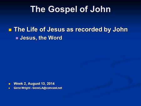 The Gospel of John The Life of Jesus as recorded by John The Life of Jesus as recorded by John Jesus, the Word Jesus, the Word Week 2, August 13, 2014.