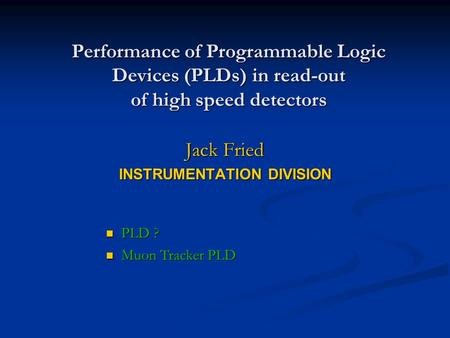 Performance of Programmable Logic Devices (PLDs) in read-out of high speed detectors Jack Fried INSTRUMENTATION DIVISION PLD ? PLD ? Muon Tracker PLD Muon.