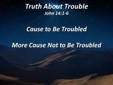 Truth About Trouble John 14:1-6 Cause to Be Troubled More Cause Not to Be Troubled.