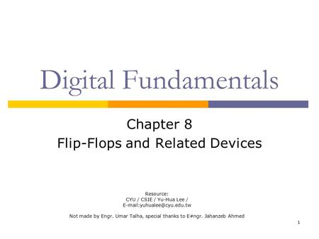 1 Digital Fundamentals Chapter 8 Flip-Flops and Related Devices Resource: CYU / CSIE / Yu-Hua Lee / Not made by Engr. Umar Talha,