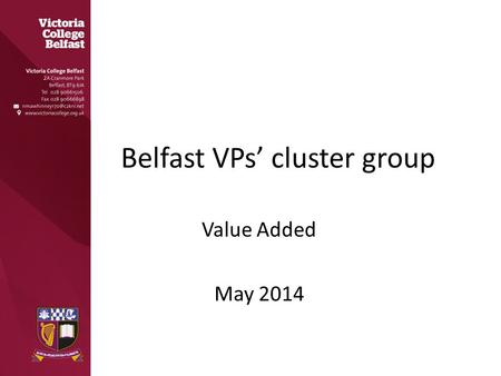 Belfast VPs' cluster group Value Added May 2014. Why Measure Value Added? As a means of self-evaluation Raising academic standards As a measure of effectiveness.