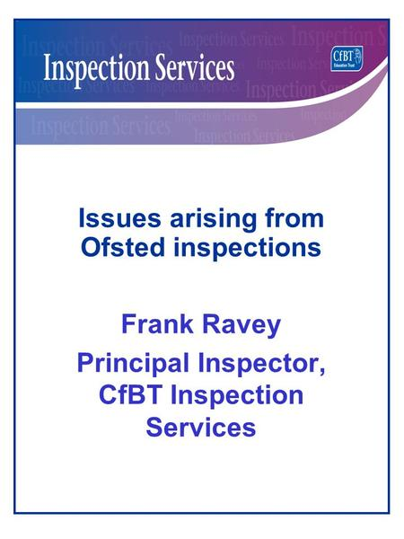 Issues arising from Ofsted inspections Frank Ravey Principal Inspector, CfBT Inspection Services.