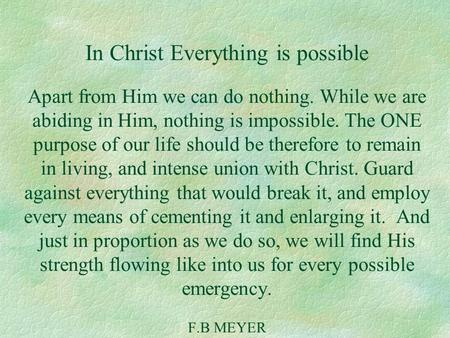 In Christ Everything is possible Apart from Him we can do nothing. While we are abiding in Him, nothing is impossible. The ONE purpose of our life should.