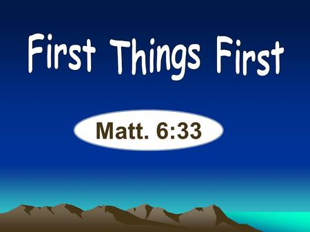 "Matt. 6:33. ""But seek first the kingdom of God and His righteousness, and all these things shall be added to you."" Matthew 6:33 NKJV."