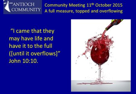 "Community Meeting 11 th October 2015 A full measure, topped and overflowing ""I came that they may have life and have it to the full ([until it overflows]"""