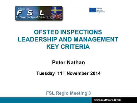 Www.southwark.gov.uk OFSTED INSPECTIONS LEADERSHIP AND MANAGEMENT KEY CRITERIA Peter Nathan Tuesday 11 th November 2014 FSL Regio Meeting 3.