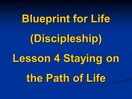 Blueprint for Life (Discipleship) Lesson 4 Staying on the Path of Life.