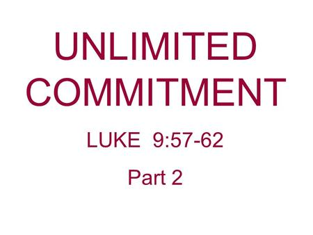 "UNLIMITED COMMITMENT LUKE 9:57-62 Part 2. Still Today, Jesus Is Making A Call For An ""Unlimited Commitment."" Many say they are committed to Christ, but."