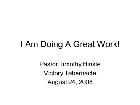 I Am Doing A Great Work! Pastor Timothy Hinkle Victory Tabernacle August 24, 2008.