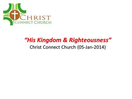 """His Kingdom & Righteousness"" Christ Connect Church (05-Jan-2014)"