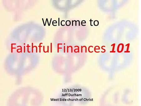 Faithful Finances 101 Welcome to 12/13/2009 Jeff Durham West Side church of Christ 1.