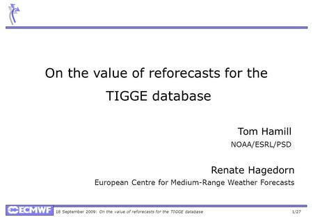 18 September 2009: On the value of reforecasts for the TIGGE database 1/27 On the value of reforecasts for the TIGGE database Renate Hagedorn European.