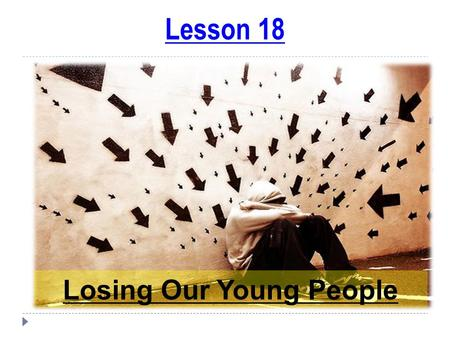 Lesson 18 Losing Our Young People. Child Conditioning Conditioning (words, habits, values, etc.) plays a big part in a person's life…  What foods you.