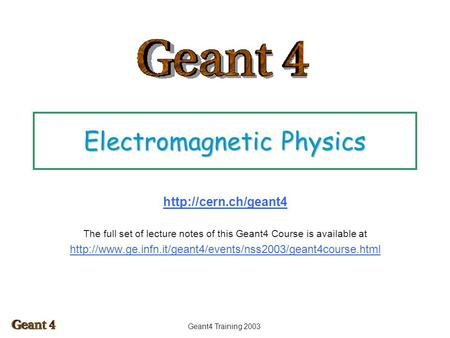 Geant4 Training 2003 Electromagnetic Physics  The full set of lecture notes of this Geant4 Course is available at