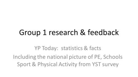 Group 1 research & feedback YP Today: statistics & facts Including the national picture of PE, Schools Sport & Physical Activity from YST survey.