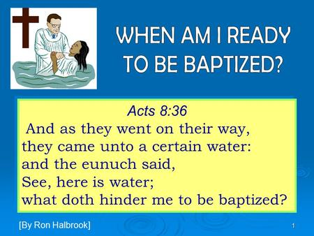 1 Acts 8:36 And as they went on their way, they came unto a certain water: and the eunuch said, See, here is water; what doth hinder me to be baptized?