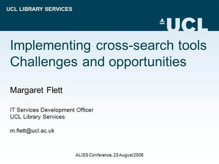 UCL LIBRARY SERVICES ALISS Conference, 23 August 2006 Implementing cross-search tools Challenges and opportunities Margaret Flett IT Services Development.