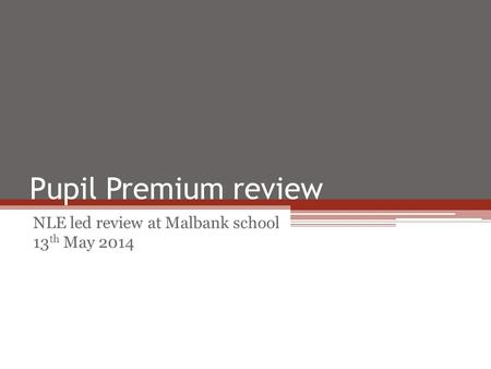 Pupil Premium review NLE led review at Malbank school 13 th May 2014.