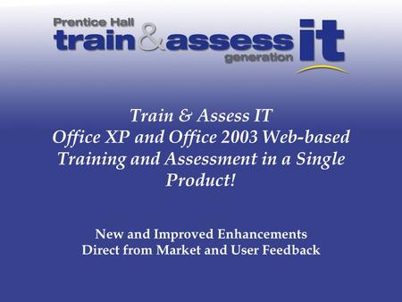 Train & Assess IT Office XP and Office 2003 Web-based Training and Assessment in a Single Product! New and Improved Enhancements Direct from Market and.