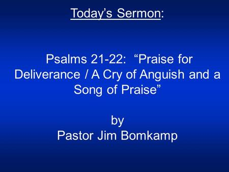 "Today's Sermon: Psalms 21-22: ""Praise for Deliverance / A Cry of Anguish and a Song of Praise"" by Pastor Jim Bomkamp."