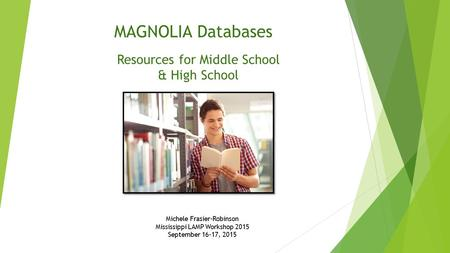 Michele Frasier-Robinson Mississippi LAMP Workshop 2015 September 16-17, 2015 MAGNOLIA Databases Resources for Middle School & High School.