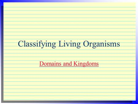 Classifying Living Organisms Domains and Kingdoms.