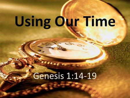 Using Our Time Genesis 1:14-19. And God said, Let there be lights in the expanse of the heavens to separate the day from the night. And let them be for.