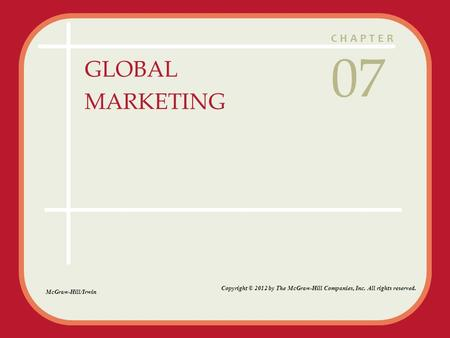 CHAPTER GLOBAL MARKETING 07 McGraw-Hill/Irwin Copyright © 2012 by The McGraw-Hill Companies, Inc. All rights reserved.