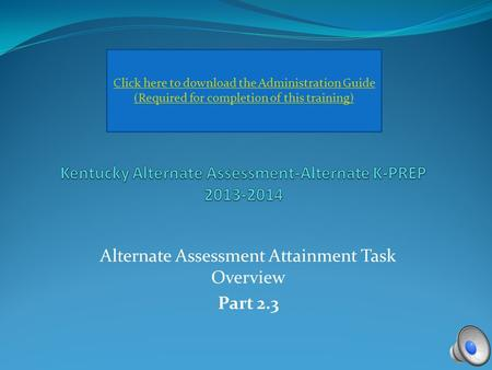 Alternate Assessment Attainment Task Overview Part 2.3 Click here to download the Administration Guide (Required for completion of this training)