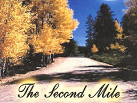 The Second Mile Luke 6:30 Give to every man that asketh of thee; and of him that taketh away thy goods ask them not again.