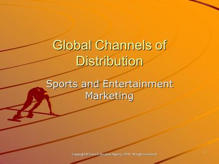 Global Channels of Distribution Sports and Entertainment Marketing 1 Copyright © Texas Education Agency, 2011. All rights reserved.