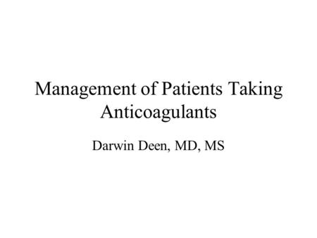 Management of Patients Taking Anticoagulants Darwin Deen, MD, MS.