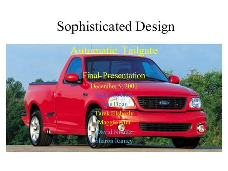Sophisticated Design Automatic Tailgate Final Presentation December 5, 2001 Ted Akiskalos June Doan Tarek Elshazly Maggie Kim David Nimitz Sharon Ramey.
