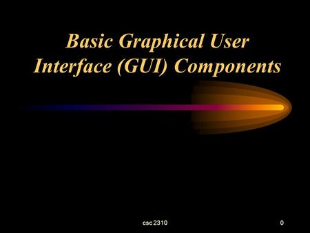Csc 23100 Basic Graphical User Interface (GUI) Components.