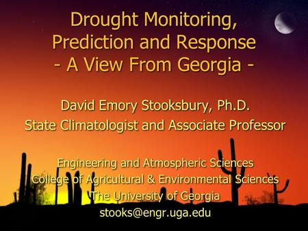 Drought Monitoring, Prediction and Response - A View From Georgia - David Emory Stooksbury, Ph.D. State Climatologist and Associate Professor Engineering.